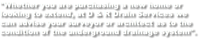 """Whether you are purchasing a new home or looking to extend, at D & R Drain Services we can advise your surveyor or architect as to the condition of the underground drainage system""."